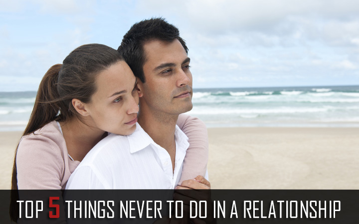 Top 5 things never to do in a relationship