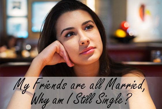 My Friends are all Married, Why am I Still Single?